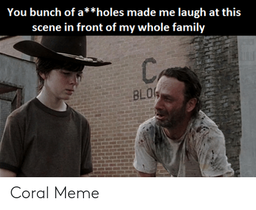 Coral Meme: scene in front of my whole family  BLO Coral Meme