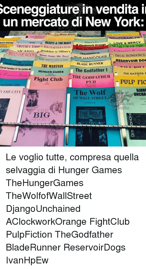 The Godfather: Sceneggiature in vendita il  un mercato di New York.  NIGHTCRAWLERT  OVE & MERCY  BEAUTY& THE BEAST  Testework oran  THE FIIIITTN OUR STARS.  RRIDESMAIDS  GIRr SICAI Breakfast Ar Tirrany's  A-INTOThE WOOD TRAINWRECK  HEN HARRY MET SALLY  LIANA ovED TRUE ROMANCE  THE ON GAME  RESERVOIR DOC  BLADE RUNNER  THE MARTIAN  Eternal Sunshine of The Spotless  The Godfather I  HUNGER GAMES  THE HATEFUL  Fight Club  THE GODFATHER  PULP FIC  DIANO  The Wolf  THE CITY  UNCHA  OF WALL STREET.  Instagram.gom  EM  va  THE WOLF  BIG  OF WALL STREET Le voglio tutte, compresa quella selvaggia di Hunger Games TheHungerGames TheWolfofWallStreet DjangoUnchained AClockworkOrange FightClub PulpFiction TheGodfather BladeRunner ReservoirDogs IvanHpEw