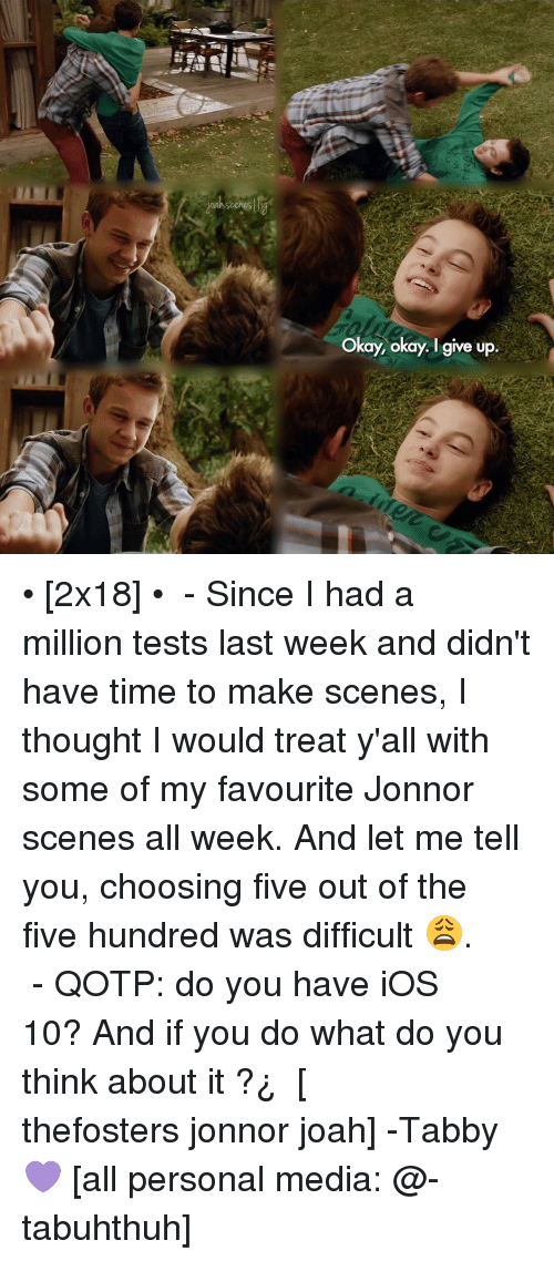 Jonnor: Scenes lig  Okay, okay. I give up • [2x18] • ⠀⠀⠀⠀⠀⠀⠀⠀⠀ - Since I had a million tests last week and didn't have time to make scenes, I thought I would treat y'all with some of my favourite Jonnor scenes all week. And let me tell you, choosing five out of the five hundred was difficult 😩. ⠀⠀⠀⠀⠀⠀⠀⠀⠀ - QOTP: do you have iOS 10? And if you do what do you think about it ?¿ ⠀⠀⠀⠀⠀⠀⠀⠀⠀ [ thefosters jonnor joah] -Tabby💜 [all personal media: @-tabuhthuh]