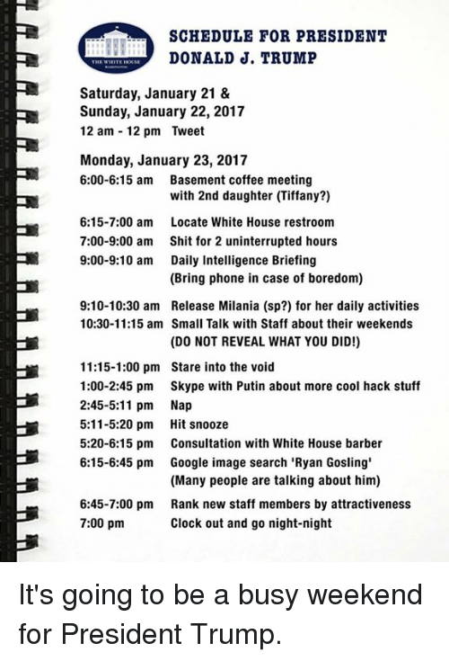 """Barber, Clock, and Dank: SCHEDULE FOR PRESIDENT  DONALD J. TRUMP  R Saturday, January 21 &  Sunday, January 22, 2017  12 am 12 pm Tweet  Monday, January 23, 2017  R 6:00-6:15 am  Basement coffee meeting  with 2nd daughter (Tiffany?)  6:15-7:00 am  Locate White House restroom  7:00-9:00 am Shit for 2 uninterrupted hours  9:00-9:10 am  Daily Intelligence Briefing  (Bring phone in case of boredom)  9:10-10:30 am Release Milania (sp?) for her daily activities  10:30-11:15 am Small Talk with Staff about their weekends  (DO NOT REVEAL WHAT YOU DID!)  3 11:15-1:00 pm Stare into the void  1:00-2:45 pm Skype with Putin about more cool hack stuff  2:45-5:11 pm Nap  E 5:11-5:20 pm  Hit snooze  5:20-6:15 pm  Consultation with White House barber  3 6:15-6:45 p  Google image search """"Ryan Gosling'  (Many people are talking about him)  6:45-7:00 pm Rank new staff members by attractiveness  7:00 pm  clock out and go night-night It's going to be a busy weekend for President Trump."""