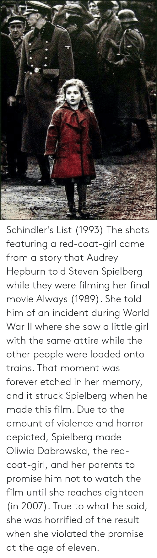violated: Schindler's List (1993)  The shots featuring a red-coat-girl came from a story that Audrey Hepburn told Steven Spielberg while they were filming her final movie Always (1989). She told him of an incident during World War II where she saw a little girl with the same attire while the other people were loaded onto trains. That moment was forever etched in her memory, and it struck Spielberg when he made this film. Due to the amount of violence and horror depicted, Spielberg made Oliwia Dabrowska, the red-coat-girl, and her parents to promise him not to watch the film until she reaches eighteen (in 2007). True to what he said, she was horrified of the result when she violated the promise at the age of eleven.