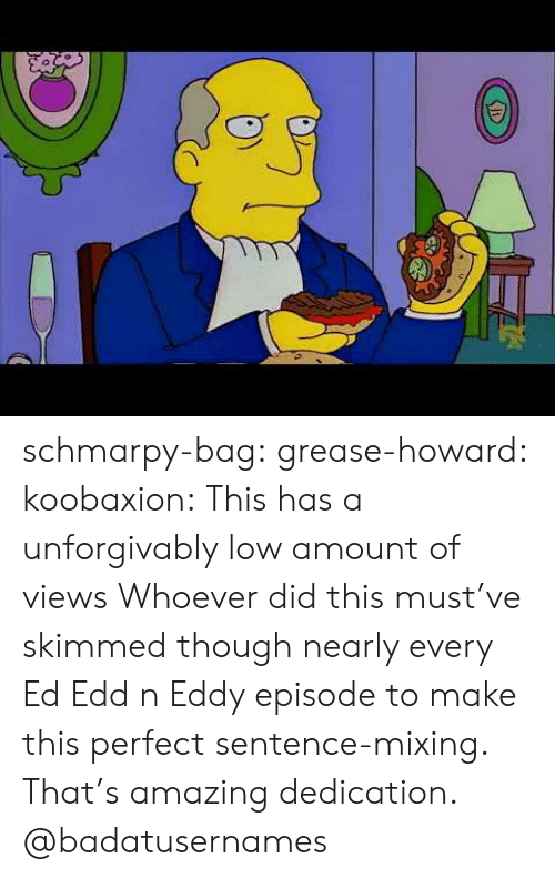 Ed, Edd n Eddy: schmarpy-bag: grease-howard:  koobaxion: This has a unforgivably low amount of views Whoever did this must've skimmed though nearly every Ed Edd n Eddy episode to make this perfect sentence-mixing. That's amazing dedication.  @badatusernames