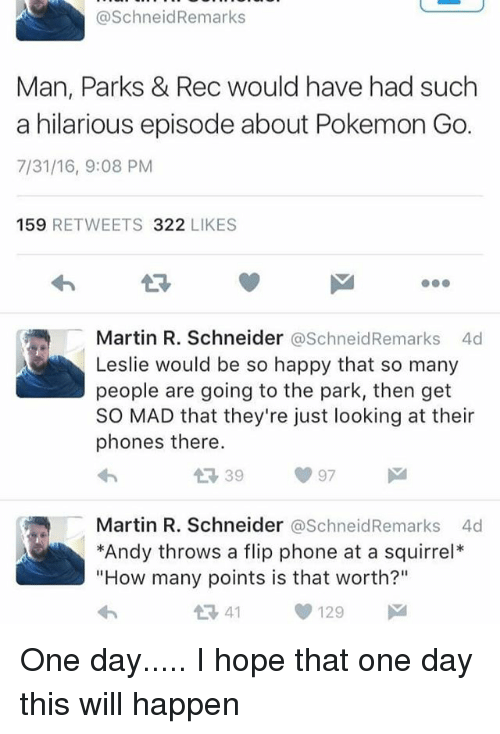 """pokemons: @SchneidRemarks  Man, Parks & Rec would have had such  a hilarious episode about Pokemon Go.  7/31/16, 9:08 PM  159 RETWEETS 322 LIKES  13  Martin R. Schneider @SchneidRemarks 4d  Leslie would be so happy that so many  people are going to the park, then get  SO MAD that they're just looking at their  phones there.  Martin R. Schneider @SchneidRemarks 4d  *Andy throws a flip phone at a squirrel*  """"How many points is that worth?""""  1341129 One day..... I hope that one day this will happen"""