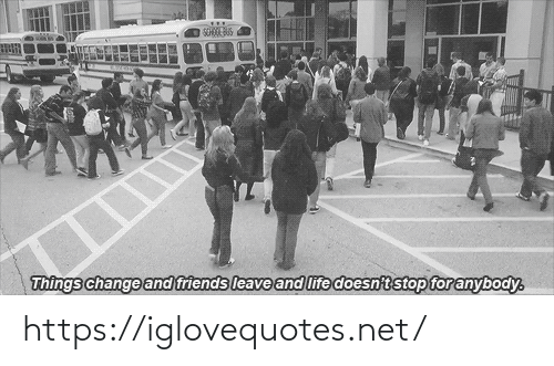 bus: SCHOOL BUS  Things change and friends leave and life doesn't stop for anybody. https://iglovequotes.net/