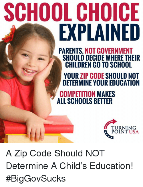 Children, Memes, and Parents: SCHOOL CHOICE  EXPLAINED  PARENTS, NOT GOVERNMENT  SHOULD DECIDE WHERE THEIR  CHILDREN GO TO SCHOOL  YOUR ZIP CODE SHOULD NOT  DETERMINE YOUR EDUCATION  COMPETITION MAKES  ALL SCHOOLS BETTER  TURNING  POINT USA A Zip Code Should NOT Determine A Child's Education! #BigGovSucks