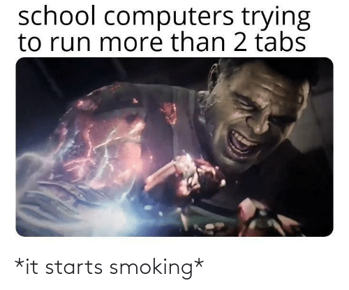 Computers: school computers trying  to run more than 2 tabs *it starts smoking*