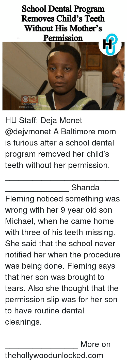 Memes, Baltimore, and 🤖: School Dental Program  Removes Child's Teeth  Without His Mother's  Permission  CBSBaltimore HU Staff: Deja Monet @dejvmonet A Baltimore mom is furious after a school dental program removed her child's teeth without her permission. _______________________________________ Shanda Fleming noticed something was wrong with her 9 year old son Michael, when he came home with three of his teeth missing. She said that the school never notified her when the procedure was being done. Fleming says that her son was brought to tears. Also she thought that the permission slip was for her son to have routine dental cleanings. _________________________________________ More on thehollywoodunlocked.com