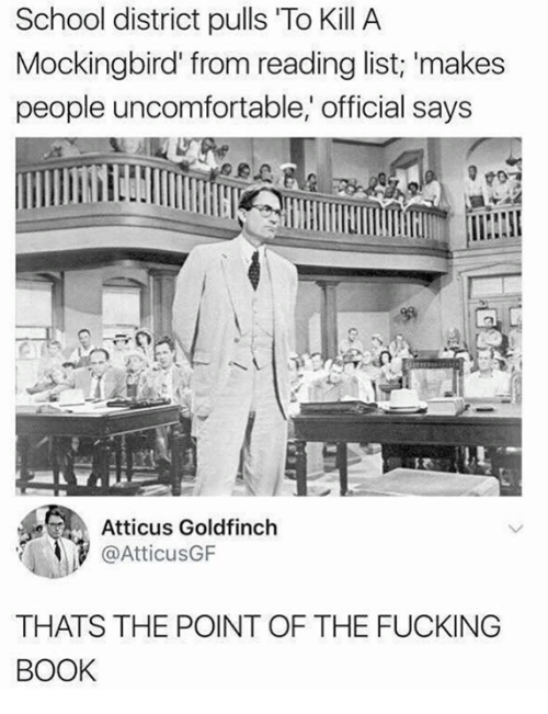 Fucking, School, and To Kill a Mockingbird: School district pulls To Kill A  Mockingbird from reading list; 'makes  people uncomfortable,' official says  Atticus Goldfinch  @AtticusGF  THATS THE POINT OF THE FUCKING  BOOK