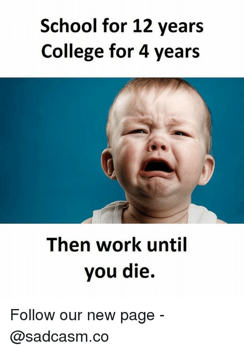 College, Memes, and School: School for 12 years  College for 4 years  Then work until  you die. Follow our new page - @sadcasm.co