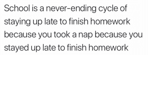 Never Ending: School is a never-ending cycle of  staying up late to finish homework  because you took a nap because you  stayed up late to finish homework