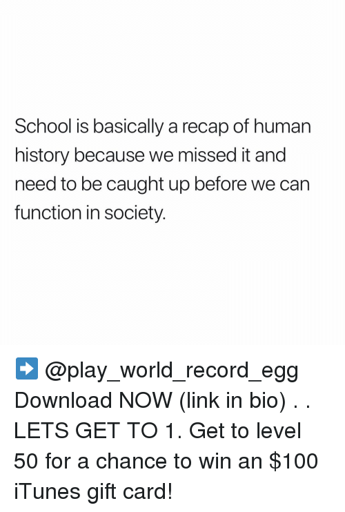 iTunes: School is basically a recap of human  history because we missed it and  need to be caught up before we can  function in society. ➡️ @play_world_record_egg Download NOW (link in bio) . . LETS GET TO 1. Get to level 50 for a chance to win an $100 iTunes gift card!