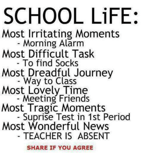 period: SCHOOL LiFE:  Most Irritating Moments  Morning Alarm  Most Difficult Task  - To find Socks  Most Dreadful Journey  Way to Class  Most Lovely Time  Meeting Friends  Most Tragic Moments  - Suprise Test in 1st Period  Most Wonderful News  TEACHER IS ABSENT  SHARE IF YOU AGREE