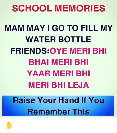 Friends, Memes, and School: SCHOOL MEMORIES  MAM MAY I GO TO FILL MY  WATER BOTTLE  FRIENDS:OYE MERI BHI  BHAI MERI BHI  YAAR MERI BHI  MERI BHI LEJA  Raise Your Hand If You  Remember This ✋