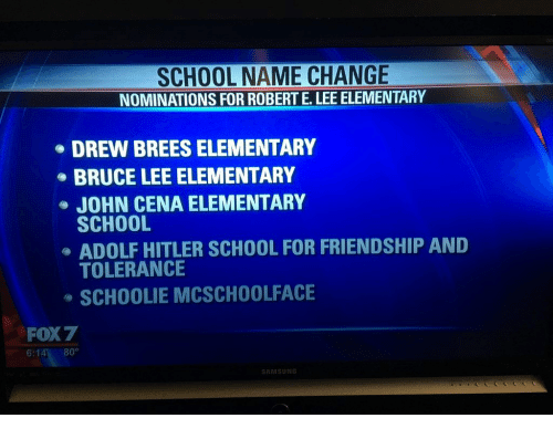School: SCHOOL NAME CHANGE  NOMINATIONS FOR ROBERT E.LEE ELEMENTARY  DREW BREES ELEMENTARY  BRUCE LEE ELEMENTARY  JOHN CENA ELEMENTARY  SCHOOL  ADOLF HITLER SCHOOL FOR FRIENDSHIP AND  TOLERANCE  SCHOOLIE MCSCHOOLFACE  FOX 7  6:14 80°  SAMSUNG