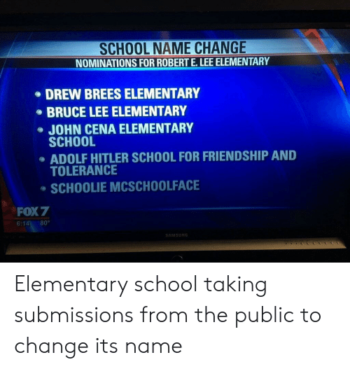 Bruce Lee: SCHOOL NAME CHANGE  NOMINATIONS FOR ROBERT E.LEE ELEMENTARY  DREW BREES ELEMENTARY  BRUCE LEE ELEMENTARY  JOHN CENA ELEMENTARY  SCHOOL  ADOLF HITLER SCHOOL FOR FRIENDSHIP AND  TOLERANCE  SCHOOLIE MCSCHOOLFACE  FOX 7  6:14 80°  AMSUN Elementary school taking submissions from the public to change its name