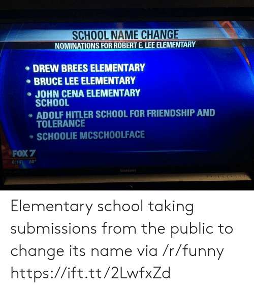 Bruce Lee: SCHOOL NAME CHANGE  NOMINATIONS FOR ROBERT E.LEE ELEMENTARY  DREW BREES ELEMENTARY  BRUCE LEE ELEMENTARY  JOHN CENA ELEMENTARY  SCHOOL  ADOLF HITLER SCHOOL FOR FRIENDSHIP AND  TOLERANCE  SCHOOLIE MCSCHOOLFACE  FOX 7  6:14 80°  AMSUN Elementary school taking submissions from the public to change its name via /r/funny https://ift.tt/2LwfxZd