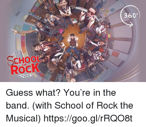 School of Rock: SCHOOL  Rock  3600 Guess what? You're in the band. (with School of Rock the Musical)  https://goo.gl/rRQO8t