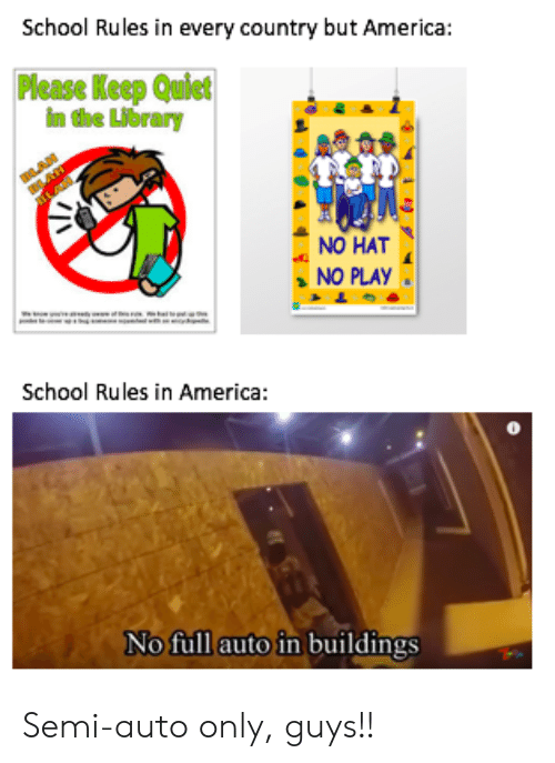 in america: School Rules in every country but America:  Please Keep Quict  im the Library  NO HAT  NO PLAY  School Rules in America:  No full auto in buildings Semi-auto only, guys!!