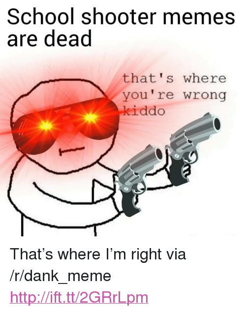 "Thats Where Youre Wrong: School shooter memes  are dead  that's where  you're wrong  iddo <p>That&rsquo;s where I&rsquo;m right via /r/dank_meme <a href=""http://ift.tt/2GRrLpm"">http://ift.tt/2GRrLpm</a></p>"