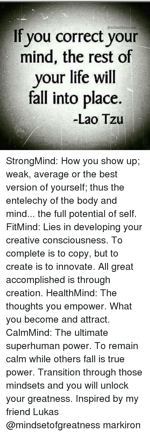Memes, 🤖, and How: @school success  If you correct your  mind, the rest of  your life will  fall into place.  Lao Tzu StrongMind: How you show up; weak, average or the best version of yourself; thus the entelechy of the body and mind... the full potential of self. FitMind: Lies in developing your creative consciousness. To complete is to copy, but to create is to innovate. All great accomplished is through creation. HealthMind: The thoughts you empower. What you become and attract. CalmMind: The ultimate superhuman power. To remain calm while others fall is true power. Transition through those mindsets and you will unlock your greatness. Inspired by my friend Lukas @mindsetofgreatness markiron