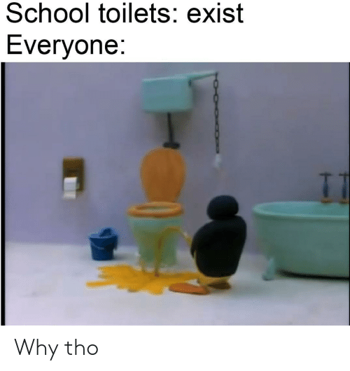 toilets: School toilets: exist  Everyone: Why tho