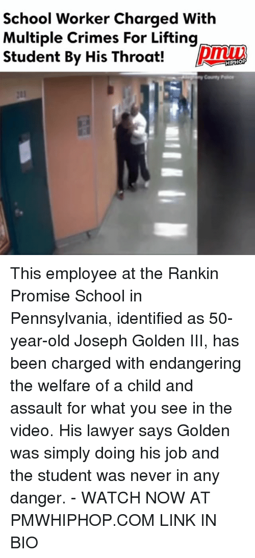 Lawyer, Memes, and School: School Worker Charged With  Multiple Crimes For Lifting  Student By His Throat!  HIPHOP This employee at the Rankin Promise School in Pennsylvania, identified as 50-year-old Joseph Golden III, has been charged with endangering the welfare of a child and assault for what you see in the video. His lawyer says Golden was simply doing his job and the student was never in any danger. - WATCH NOW AT PMWHIPHOP.COM LINK IN BIO