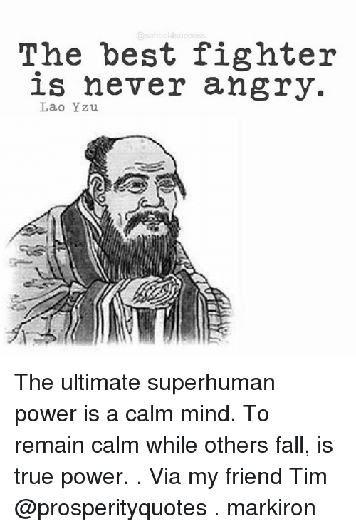 laos: school4 success  The best fighter  is never angry.  Lao Yzu The ultimate superhuman power is a calm mind. To remain calm while others fall, is true power. . Via my friend Tim @prosperityquotes . markiron