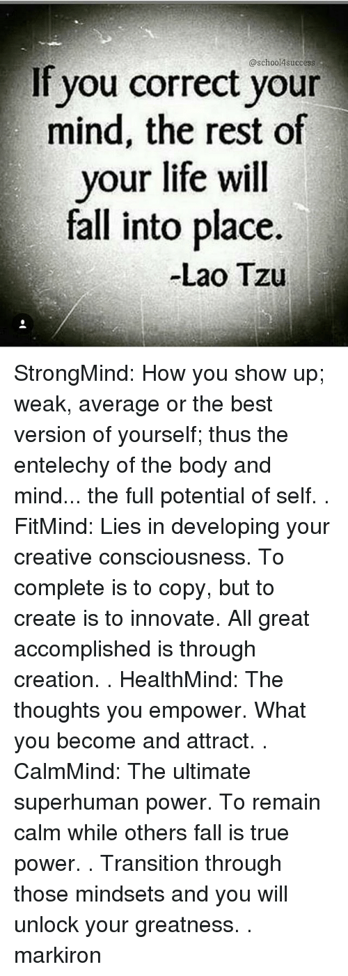 Thoses: @school4success  If you correct vour  mind, the rest of  your life will  fall into place.  Lao Tzu StrongMind: How you show up; weak, average or the best version of yourself; thus the entelechy of the body and mind... the full potential of self. . FitMind: Lies in developing your creative consciousness. To complete is to copy, but to create is to innovate. All great accomplished is through creation. . HealthMind: The thoughts you empower. What you become and attract. . CalmMind: The ultimate superhuman power. To remain calm while others fall is true power. . Transition through those mindsets and you will unlock your greatness. . markiron