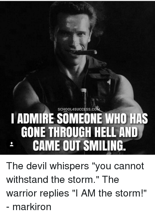 """Withstanded: SCHOOLASUCCESS.COM  I ADMIRE SOMEONE WHO HAS  GONE THROUGH HELL AND  CAME OUT SMILING The devil whispers """"you cannot withstand the storm."""" The warrior replies """"I AM the storm!"""" - markiron"""