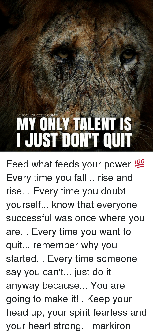 keep your head up: SCHOOLASUCCESS.COM  MY ONLY TALENTIS  I JUST DON'T QUIT Feed what feeds your power 💯 Every time you fall... rise and rise. . Every time you doubt yourself... know that everyone successful was once where you are. . Every time you want to quit... remember why you started. . Every time someone say you can't... just do it anyway because... You are going to make it! . Keep your head up, your spirit fearless and your heart strong. . markiron