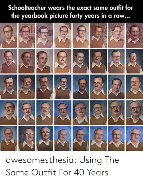 Yearbook: Schoolteacher wears the exact same outfit for  the yearbook picture forty years in a row... awesomesthesia:  Using The Same Outfit For 40 Years
