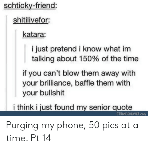 purging: schticky-friend:  shitilivefor  katara:  i just pretend i know what im  talking about 150% of the time  if you can't blow them away with  your brilliance, baffle them with  your bullshit  i think i just found my senior quote  STRANGEBEAVER.Con Purging my phone, 50 pics at a time. Pt 14