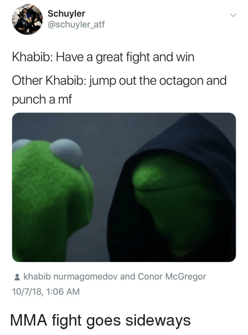 Conor McGregor: Schuyler  @schuyler_atf  Khabib: Have a great fight and win  Other Khabib: jump out the octagon and  punch a mf  khabib nurmagomedov and Conor McGregor  10/7/18, 1:06 AM MMA fight goes sideways