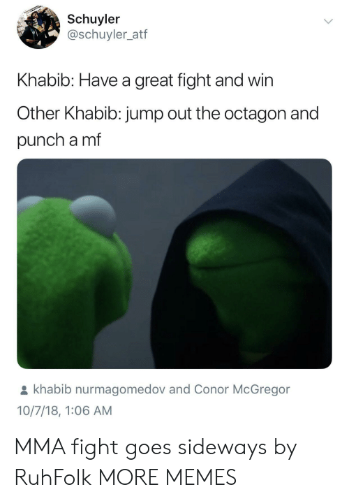 Conor McGregor: Schuyler  @schuyler_atf  Khabib: Have a great fight and win  Other Khabib: jump out the octagon and  punch a mf  khabib nurmagomedov and Conor McGregor  10/7/18, 1:06 AM MMA fight goes sideways by RuhFolk MORE MEMES