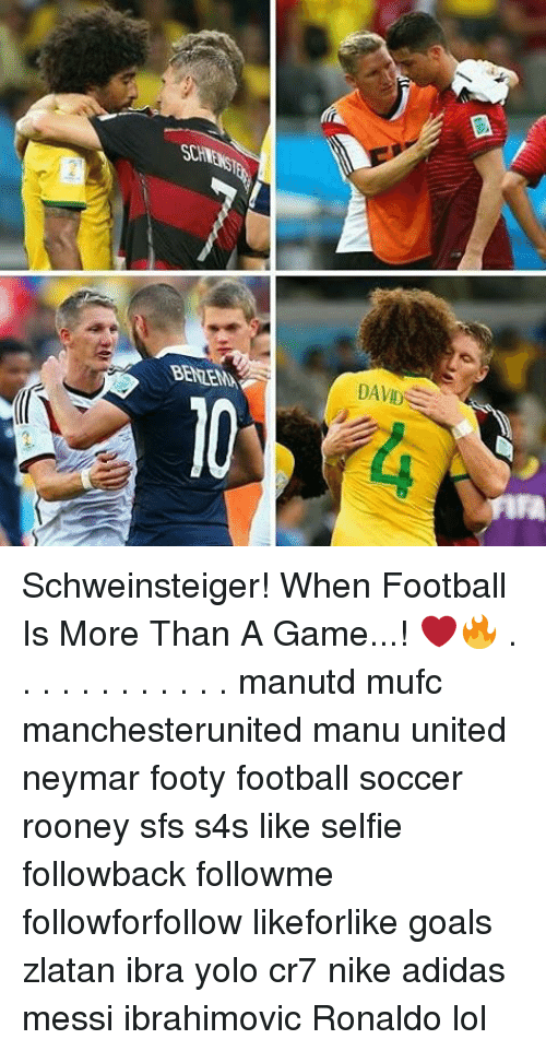 Adidas, Memes, and Neymar: SCHW  BENZEMA  DAVID Schweinsteiger! When Football Is More Than A Game...! ❤🔥 . . . . . . . . . . . . manutd mufc manchesterunited manu united neymar footy football soccer rooney sfs s4s like selfie followback followme followforfollow likeforlike goals zlatan ibra yolo cr7 nike adidas messi ibrahimovic Ronaldo lol