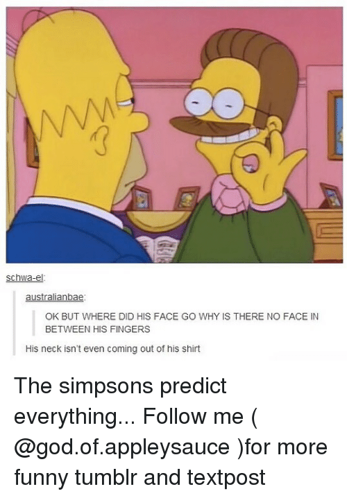 Funny, God, and Memes: schwa-el  australianbae  OK BUT WHERE DID HI  OK BUT WHERE DID HIS FACE GO WHY IS THERE NO FACE IN  BETWEEN HIS FINGERS  His neck isn't even coming out of his shirt The simpsons predict everything... Follow me ( @god.of.appleysauce )for more funny tumblr and textpost
