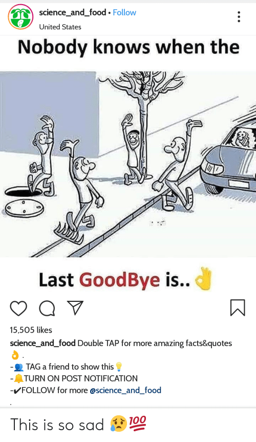 amazing facts: science_and_food Follow  United States  Nobody knows when the  Last GoodBye is..  Q V  15,505 likes  science_and_food Double TAP for more amazing facts&quotes  TAG a friend to show this  TURN ON POST NOTIFICATION  -FOLLOW for more ascience_and_food This is so sad 😥💯