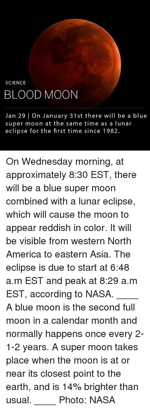 America, Blood Moon, and Memes: SCIENCE  BLOOD MOON  Jan 29 On January 31 st there will be a blue  super moon at the same time as a lunar  eclipse for the first time since 1982. On Wednesday morning, at approximately 8:30 EST, there will be a blue super moon combined with a lunar eclipse, which will cause the moon to appear reddish in color. It will be visible from western North America to eastern Asia. The eclipse is due to start at 6:48 a.m EST and peak at 8:29 a.m EST, according to NASA. ____ A blue moon is the second full moon in a calendar month and normally happens once every 2- 1-2 years. A super moon takes place when the moon is at or near its closest point to the earth, and is 14% brighter than usual. ____ Photo: NASA