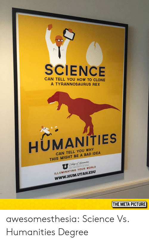 Bad Idea: SCIENCE  CAN TELL YOU HOW TO CLONE  A TYRANNOSAURUS REX  HUMANITIES  CAN TELL YOU WHY  THIS MIGHT BE A BAD IDEA  ILLUMINATING YOUR WORLD  Www.HUM.UTAH.EDU  THE META PICTURE awesomesthesia:  Science Vs. Humanities Degree