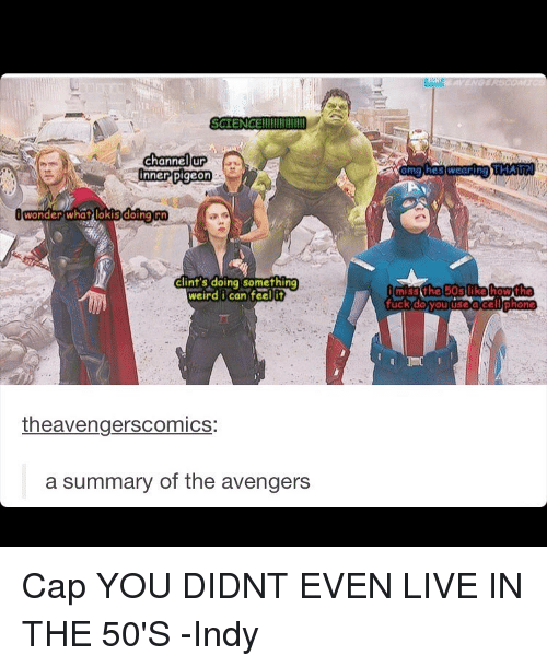Memes, Weird, and Avengers: SCIENCE  channel  nner pigeon  Wonder what lokis doing rn  Clint's doing something  weird i can feel it  theavengerscomics:  a summary of the avengers  oma heswearina, THAT  miss the 50s like howth  fuck do you ace  phone Cap YOU DIDNT EVEN LIVE IN THE 50'S -Indy