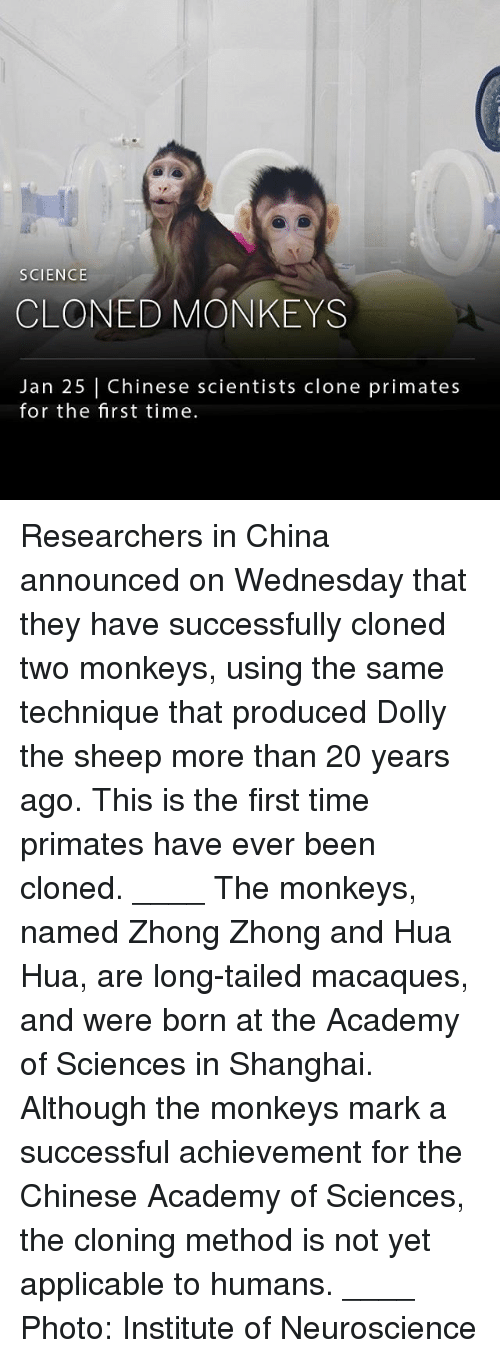 Memes, China, and Academy: SCIENCE  CLONED MONKEYS  Jan 25 Chinese scientists clone primates  for the first time. Researchers in China announced on Wednesday that they have successfully cloned two monkeys, using the same technique that produced Dolly the sheep more than 20 years ago. This is the first time primates have ever been cloned. ____ The monkeys, named Zhong Zhong and Hua Hua, are long-tailed macaques, and were born at the Academy of Sciences in Shanghai. Although the monkeys mark a successful achievement for the Chinese Academy of Sciences, the cloning method is not yet applicable to humans. ____ Photo: Institute of Neuroscience