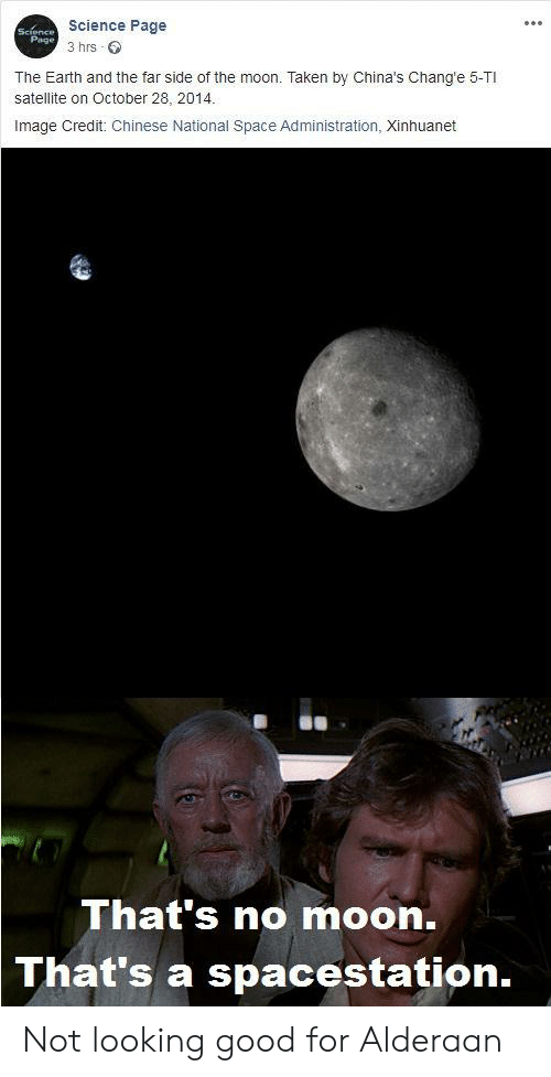 Thats No Moon: Science Page  Science  Page  3 hrs  The Earth and the far side of the moon. Taken by China's Chang'e 5-TI  satellite on October 28, 2014.  Image Credit: Chinese National Space Administration, Xinhuanet  That's no moon.  That's a spacestation. Not looking good for Alderaan