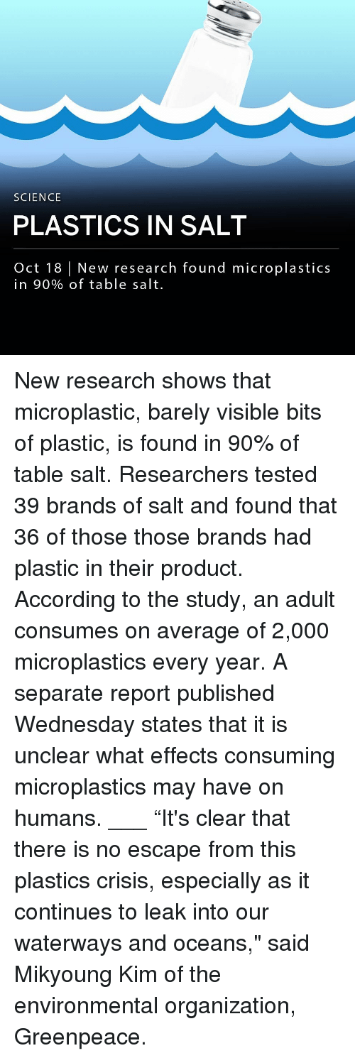 """Salt And: SCIENCE  PLASTICS IN SALT  Oct 18 New research found microplastics  in 90% of table salt. New research shows that microplastic, barely visible bits of plastic, is found in 90% of table salt. Researchers tested 39 brands of salt and found that 36 of those those brands had plastic in their product. According to the study, an adult consumes on average of 2,000 microplastics every year. A separate report published Wednesday states that it is unclear what effects consuming microplastics may have on humans. ___ """"It's clear that there is no escape from this plastics crisis, especially as it continues to leak into our waterways and oceans,"""" said Mikyoung Kim of the environmental organization, Greenpeace."""