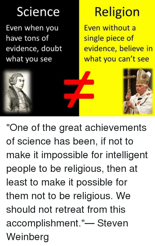"""Doubt: Science  Religion  Even when you  Even without a  have tons of  single piece of  evidence, doubt  evidence, believe in  what you can't see  what you see """"One of the great achievements of science has been, if not to make it impossible for intelligent people to be religious, then at least to make it possible for them not to be religious.  We should not retreat from this accomplishment.""""— Steven Weinberg"""