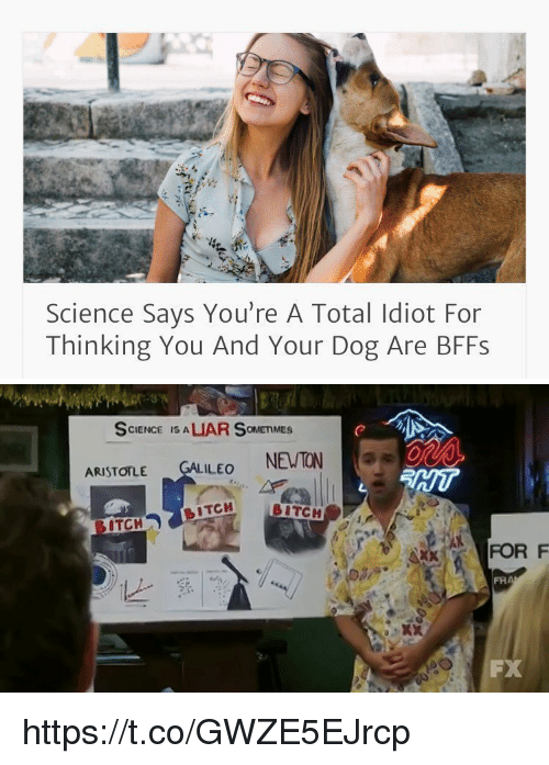 Funny: Science Says You're A Total Idiot For  Thinking You And Your Dog Are BFFs   SCIENCE IS A  LUAR OMETIMES  ARISTOTLE  ILEO  NEWTON  BITCH  BITCH  ITCH  FOR F https://t.co/GWZE5EJrcp