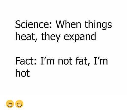 Memes, Heat, and Science: Science: When things  heat, they expand  Fact: I'm not fat, I'm  hot 😁😁