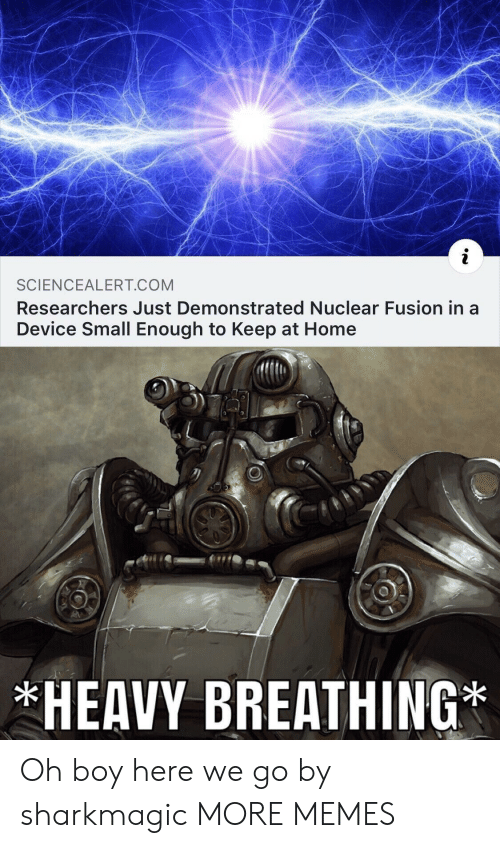 fusion: SCIENCEALERT COM  Researchers Just Demonstrated Nuclear Fusion in a  Device Small Enough to Keep at Home  HEAVY BREATHING Oh boy here we go by sharkmagic MORE MEMES