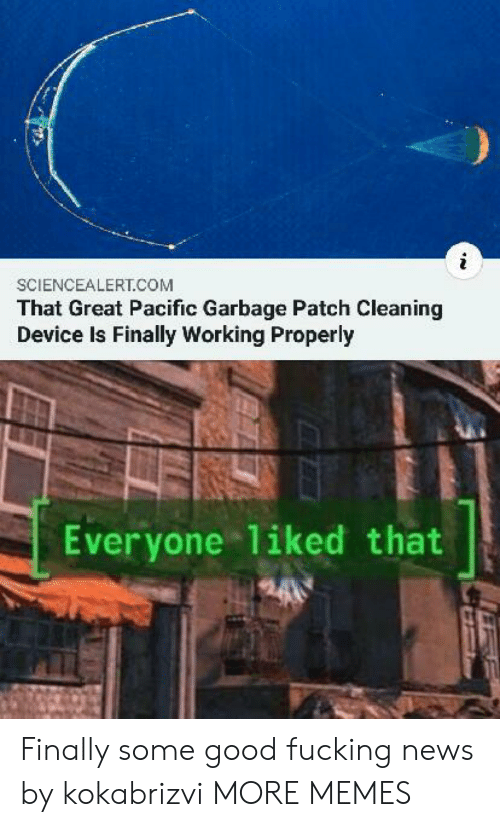 patch: SCIENCEALERT.COM  That Great Pacific Garbage Patch Cleaning  Device Is Finally Working Properly  Everyone 1iked that Finally some good fucking news by kokabrizvi MORE MEMES