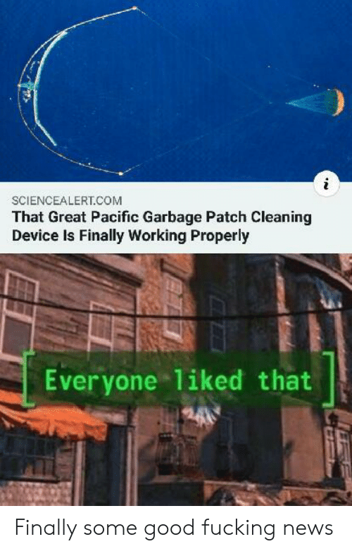 patch: SCIENCEALERT.COM  That Great Pacific Garbage Patch Cleaning  Device Is Finally Working Properly  Everyone 1iked that Finally some good fucking news