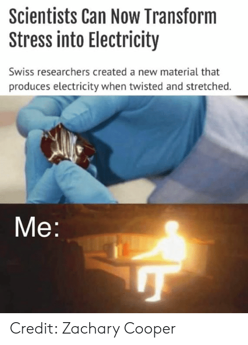 Swiss: Scientists Can Now Transform  Stress into Electricity  Swiss researchers created a new material that  produces electricity when twisted and stretched.  Me Credit: Zachary Cooper